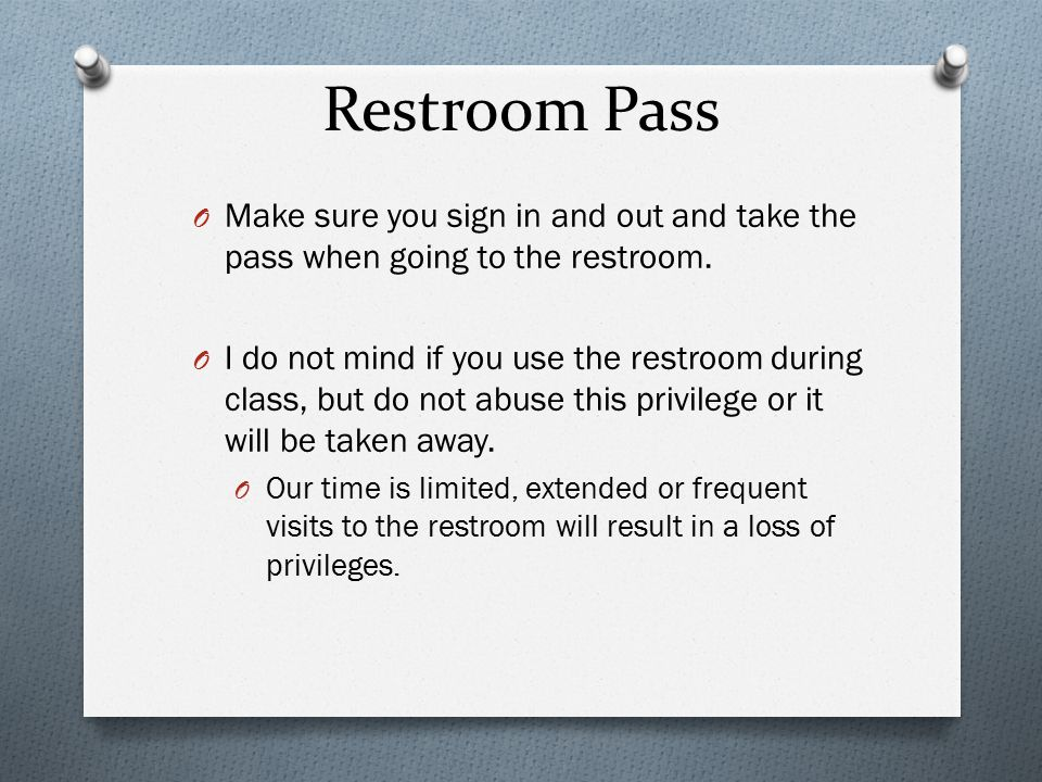 Restroom Pass O Make sure you sign in and out and take the pass when going to the restroom. O I do not mind if you use the restroom during class, but