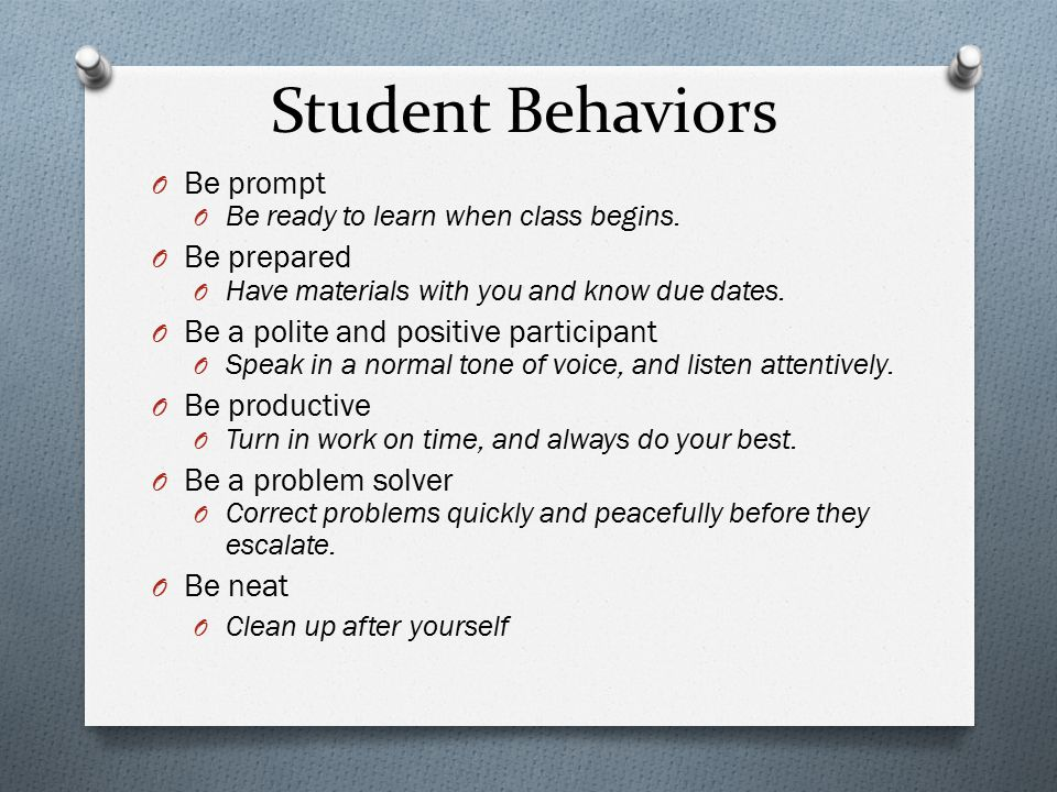 Student Behaviors O Be prompt O Be ready to learn when class begins. O Be prepared O Have materials with you and know due dates. O Be a polite and pos