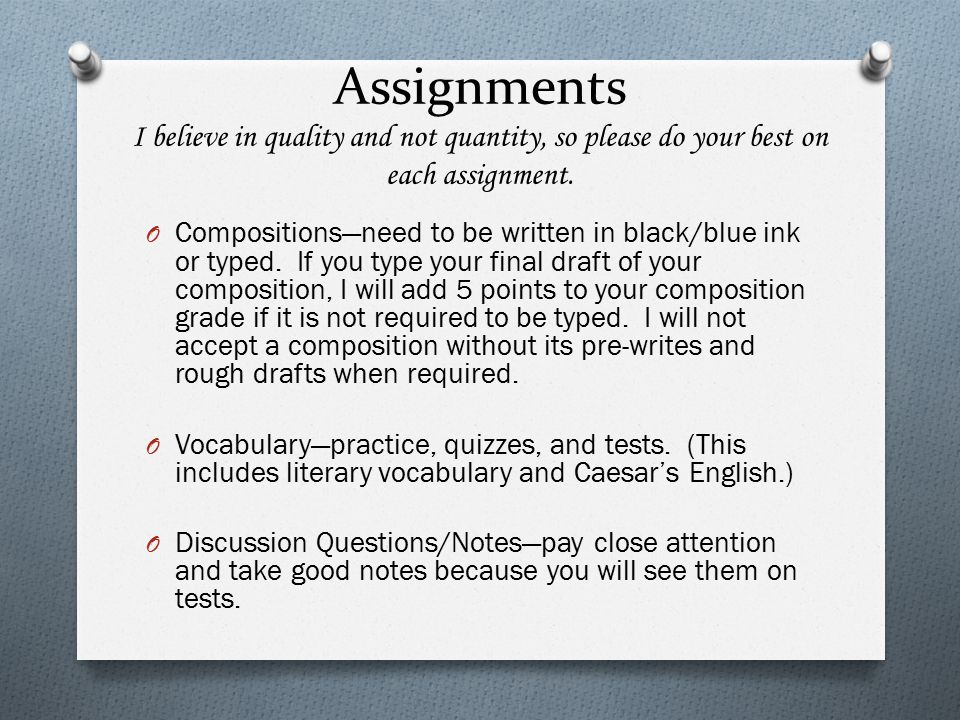 Assignments I believe in quality and not quantity, so please do your best on each assignment. O Compositions—need to be written in black/blue ink or t
