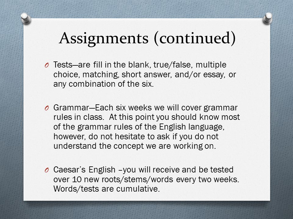 Assignments (continued) O Tests—are fill in the blank, true/false, multiple choice, matching, short answer, and/or essay, or any combination of the si