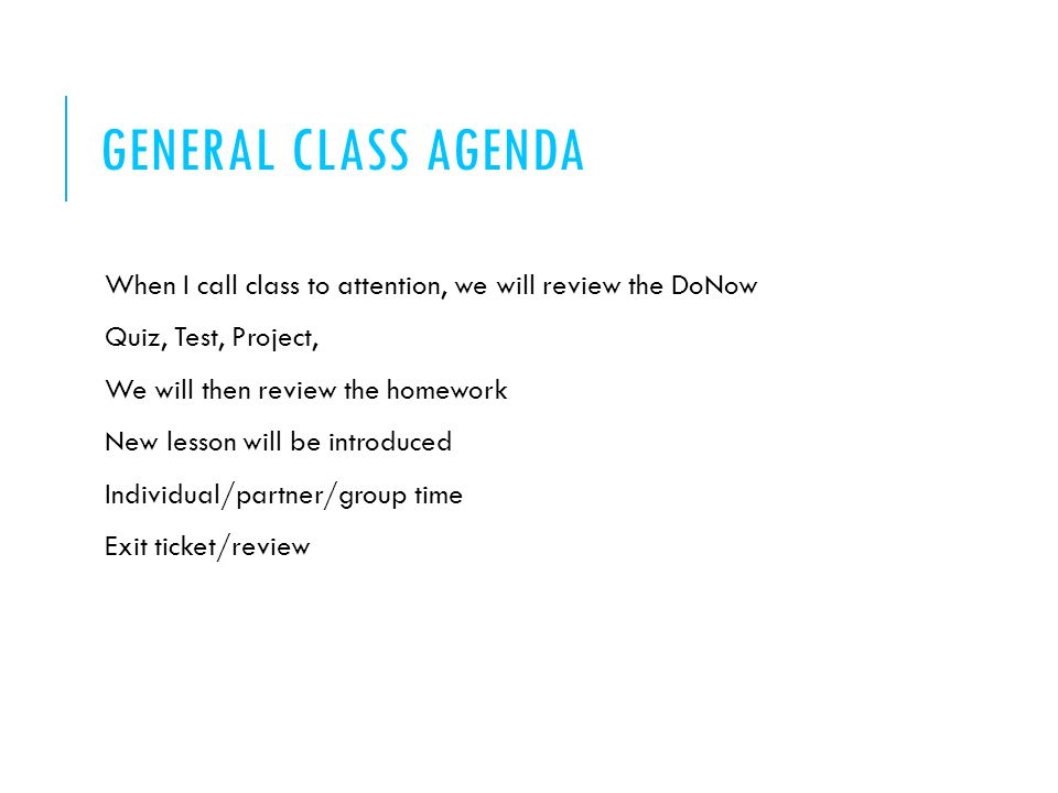 GENERAL CLASS AGENDA When I call class to attention, we will review the DoNow Quiz, Test, Project, We will then review the homework New lesson will be introduced Individual/partner/group time Exit ticket/review