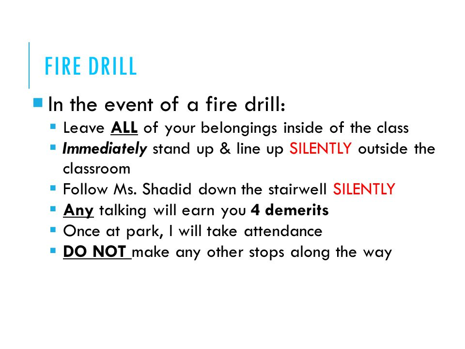 FIRE DRILL  In the event of a fire drill:  Leave ALL of your belongings inside of the class  Immediately stand up & line up SILENTLY outside the classroom  Follow Ms.