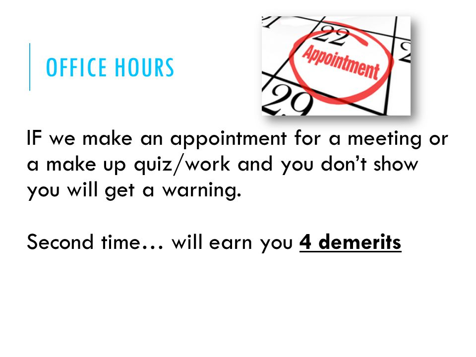 OFFICE HOURS IF we make an appointment for a meeting or a make up quiz/work and you don't show you will get a warning.