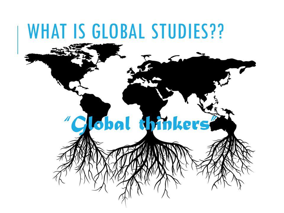 Global thinkers WHAT IS GLOBAL STUDIES