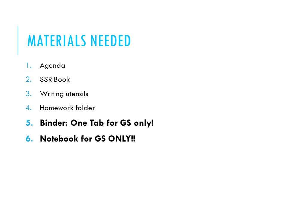 MATERIALS NEEDED 1.Agenda 2.SSR Book 3.Writing utensils 4.Homework folder 5.Binder: One Tab for GS only.
