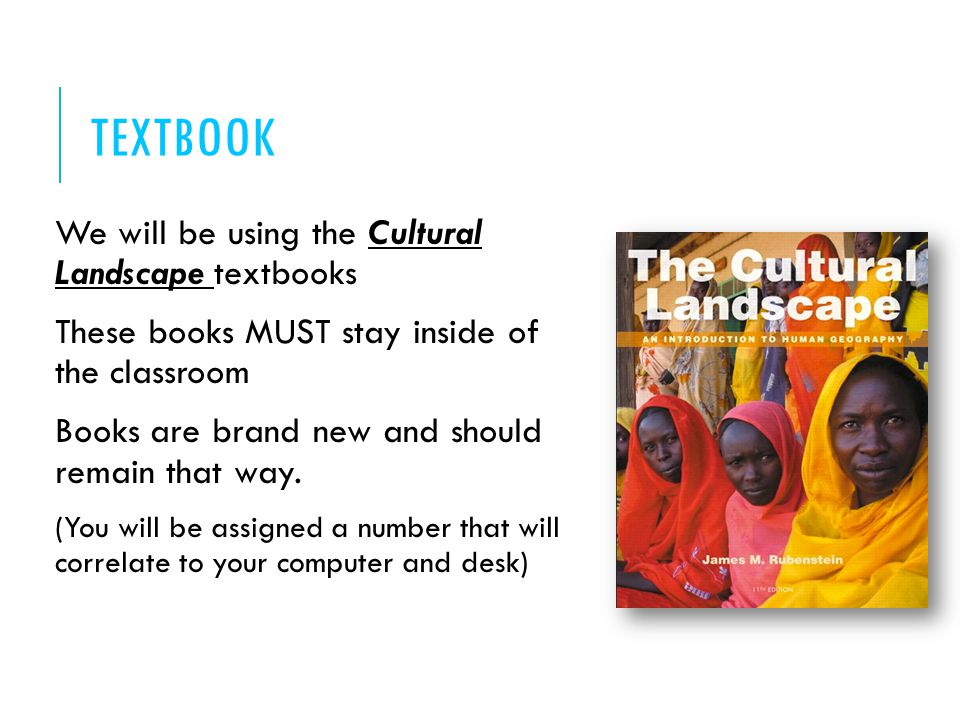 TEXTBOOK We will be using the Cultural Landscape textbooks These books MUST stay inside of the classroom Books are brand new and should remain that way.