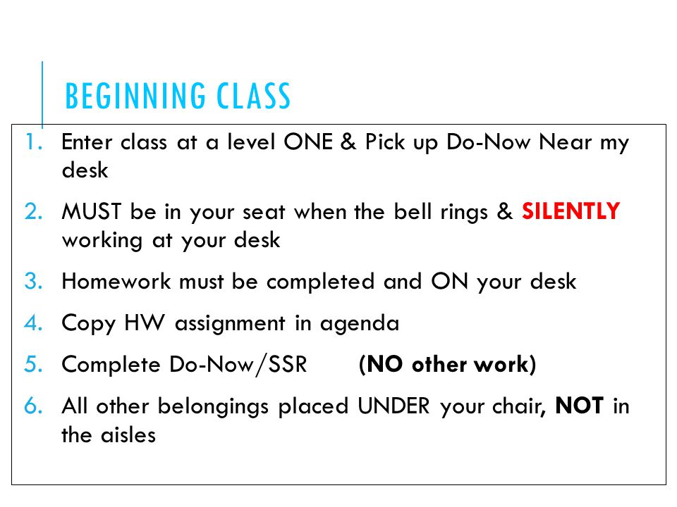 BEGINNING CLASS 1.Enter class at a level ONE & Pick up Do-Now Near my desk 2.MUST be in your seat when the bell rings & SILENTLY working at your desk 3.Homework must be completed and ON your desk 4.Copy HW assignment in agenda 5.Complete Do-Now/SSR (NO other work) 6.All other belongings placed UNDER your chair, NOT in the aisles