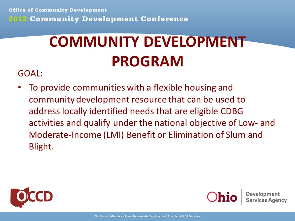 COMMUNITY DEVELOPMENT PROGRAM GOAL: To provide communities with a flexible housing and community development resource that can be used to address locally identified needs that are eligible CDBG activities and qualify under the national objective of Low- and Moderate-Income (LMI) Benefit or Elimination of Slum and Blight.
