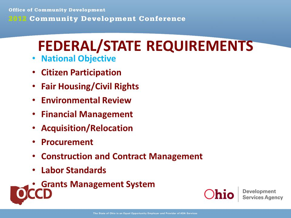 National Objective Citizen Participation Fair Housing/Civil Rights Environmental Review Financial Management Acquisition/Relocation Procurement Construction and Contract Management Labor Standards Grants Management System FEDERAL/STATE REQUIREMENTS