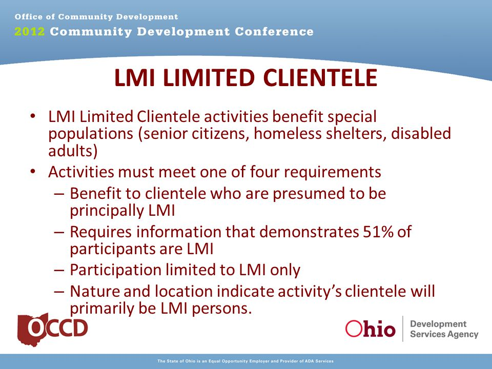 LMI Limited Clientele activities benefit special populations (senior citizens, homeless shelters, disabled adults) Activities must meet one of four requirements – Benefit to clientele who are presumed to be principally LMI – Requires information that demonstrates 51% of participants are LMI – Participation limited to LMI only – Nature and location indicate activity's clientele will primarily be LMI persons.