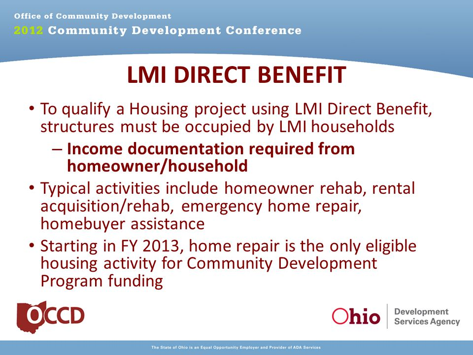 To qualify a Housing project using LMI Direct Benefit, structures must be occupied by LMI households – Income documentation required from homeowner/household Typical activities include homeowner rehab, rental acquisition/rehab, emergency home repair, homebuyer assistance Starting in FY 2013, home repair is the only eligible housing activity for Community Development Program funding LMI DIRECT BENEFIT