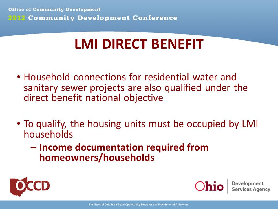 Household connections for residential water and sanitary sewer projects are also qualified under the direct benefit national objective To qualify, the housing units must be occupied by LMI households – Income documentation required from homeowners/households LMI DIRECT BENEFIT