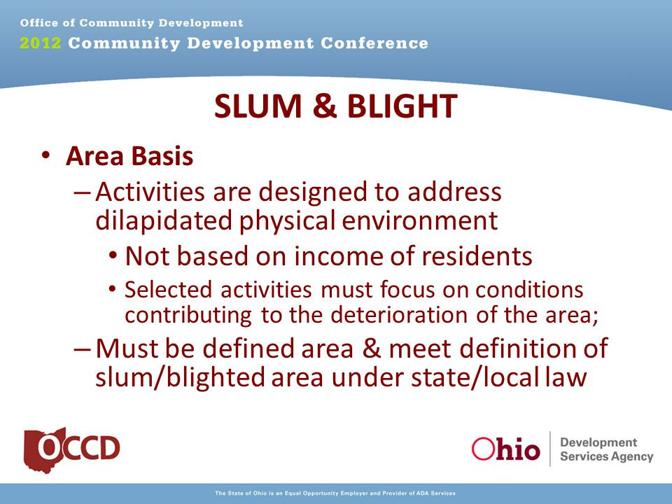 Area Basis – Activities are designed to address dilapidated physical environment Not based on income of residents Selected activities must focus on conditions contributing to the deterioration of the area; – Must be defined area & meet definition of slum/blighted area under state/local law SLUM & BLIGHT