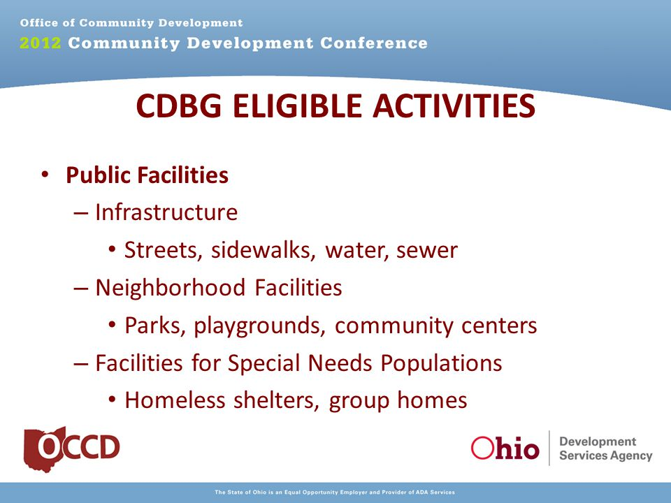 Public Facilities – Infrastructure Streets, sidewalks, water, sewer – Neighborhood Facilities Parks, playgrounds, community centers – Facilities for Special Needs Populations Homeless shelters, group homes CDBG ELIGIBLE ACTIVITIES