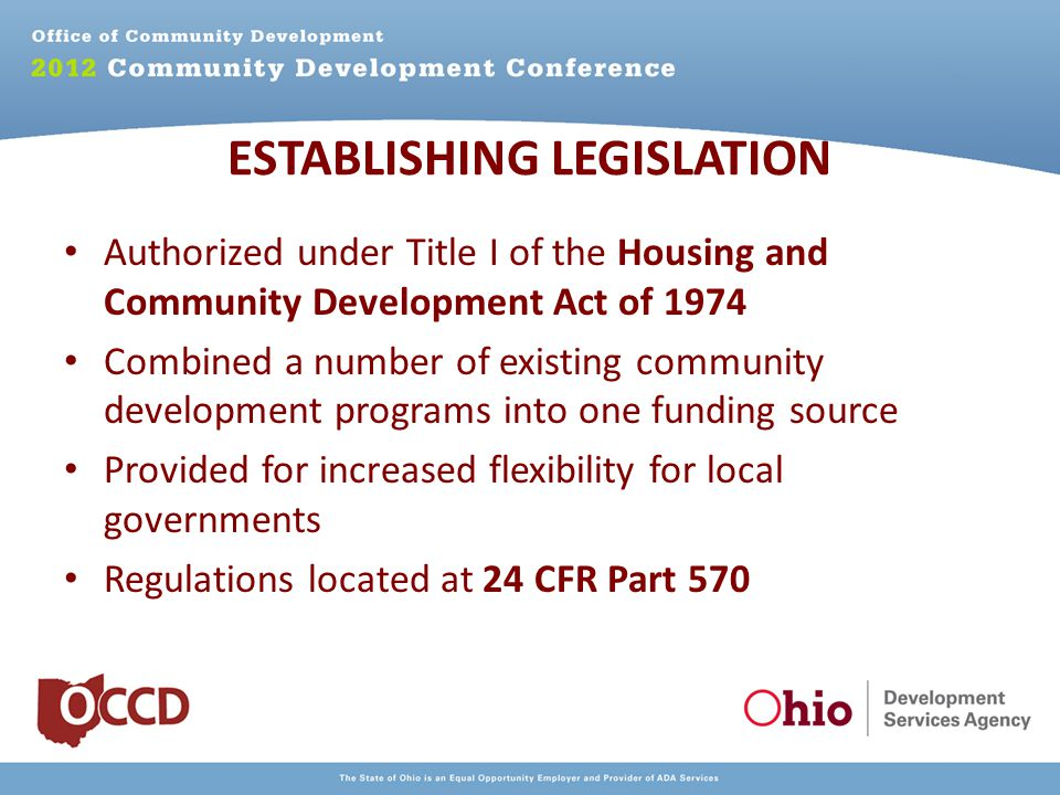 ESTABLISHING LEGISLATION Authorized under Title I of the Housing and Community Development Act of 1974 Combined a number of existing community development programs into one funding source Provided for increased flexibility for local governments Regulations located at 24 CFR Part 570