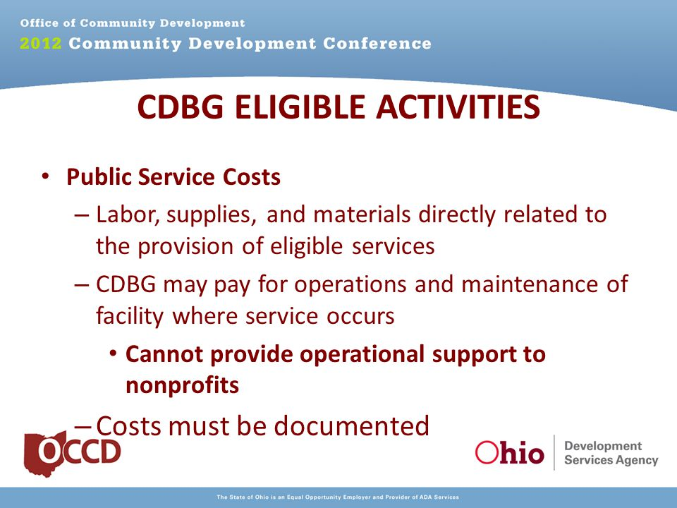 Public Service Costs – Labor, supplies, and materials directly related to the provision of eligible services – CDBG may pay for operations and maintenance of facility where service occurs Cannot provide operational support to nonprofits – Costs must be documented CDBG ELIGIBLE ACTIVITIES