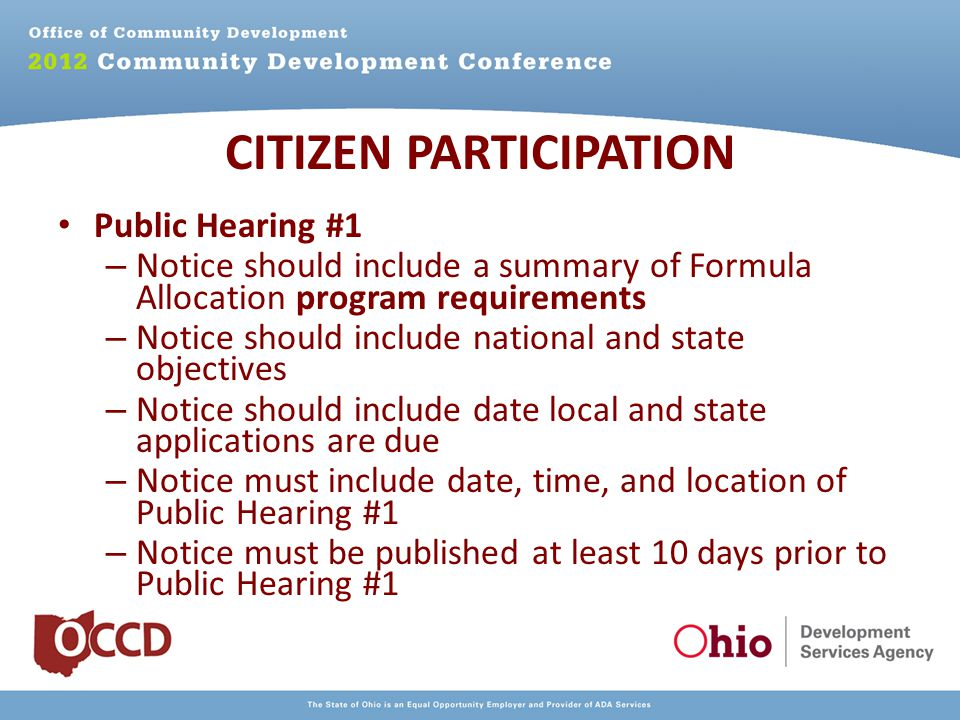 Public Hearing #1 – Notice should include a summary of Formula Allocation program requirements – Notice should include national and state objectives – Notice should include date local and state applications are due – Notice must include date, time, and location of Public Hearing #1 – Notice must be published at least 10 days prior to Public Hearing #1 CITIZEN PARTICIPATION