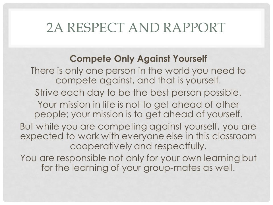 2A RESPECT AND RAPPORT Compete Only Against Yourself There is only one person in the world you need to compete against, and that is yourself.