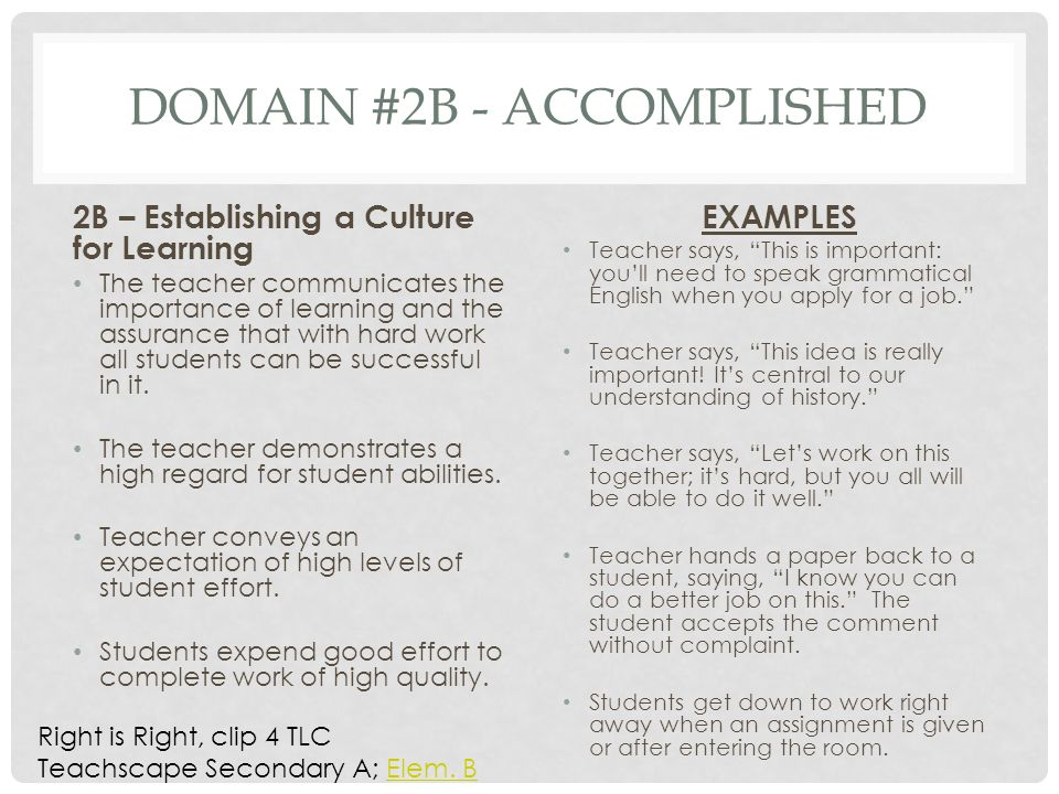 DOMAIN #2B - ACCOMPLISHED 2B – Establishing a Culture for Learning The teacher communicates the importance of learning and the assurance that with hard work all students can be successful in it.
