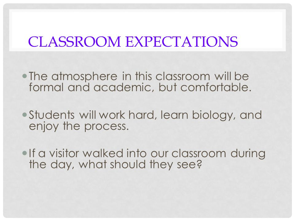 CLASSROOM EXPECTATIONS The atmosphere in this classroom will be formal and academic, but comfortable.