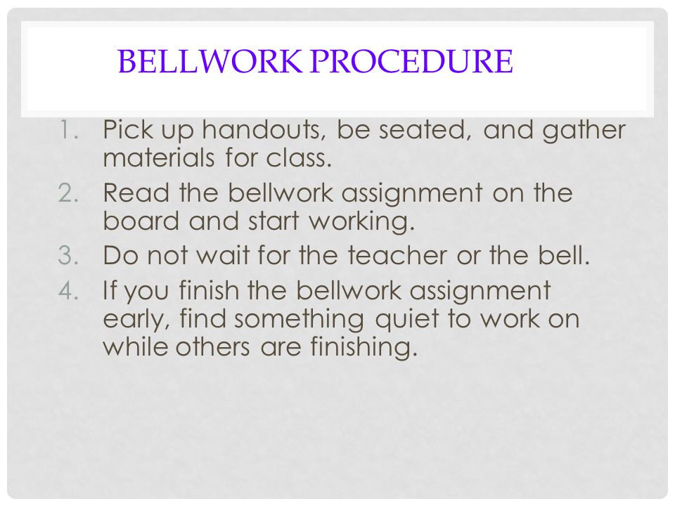 BELLWORK PROCEDURE 1.Pick up handouts, be seated, and gather materials for class.