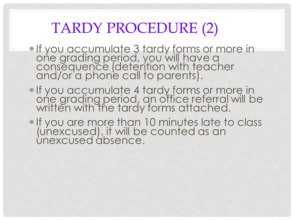 TARDY PROCEDURE (2) If you accumulate 3 tardy forms or more in one grading period, you will have a consequence (detention with teacher and/or a phone call to parents).