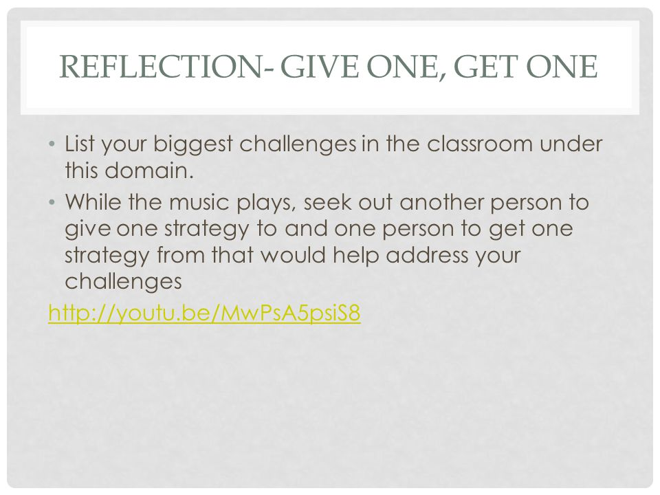 REFLECTION- GIVE ONE, GET ONE List your biggest challenges in the classroom under this domain.
