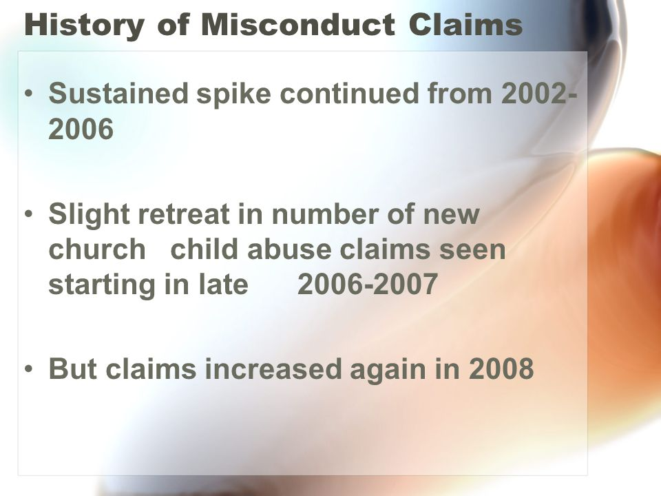 History of Misconduct Claims Sustained spike continued from 2002- 2006 Slight retreat in number of new church child abuse claims seen starting in late 2006-2007 But claims increased again in 2008