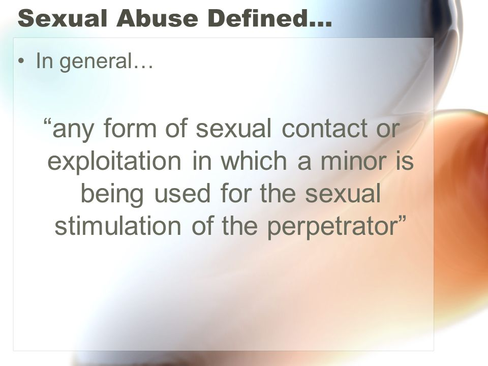 Sexual Abuse Defined… In general… any form of sexual contact or exploitation in which a minor is being used for the sexual stimulation of the perpetrator