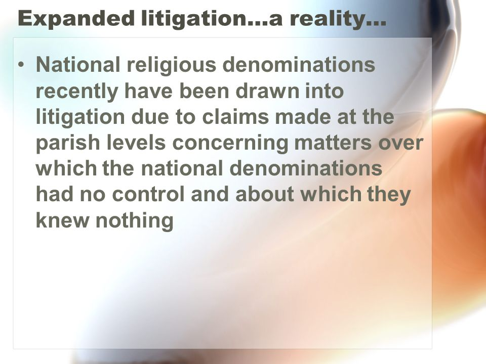 Expanded litigation…a reality… National religious denominations recently have been drawn into litigation due to claims made at the parish levels concerning matters over which the national denominations had no control and about which they knew nothing