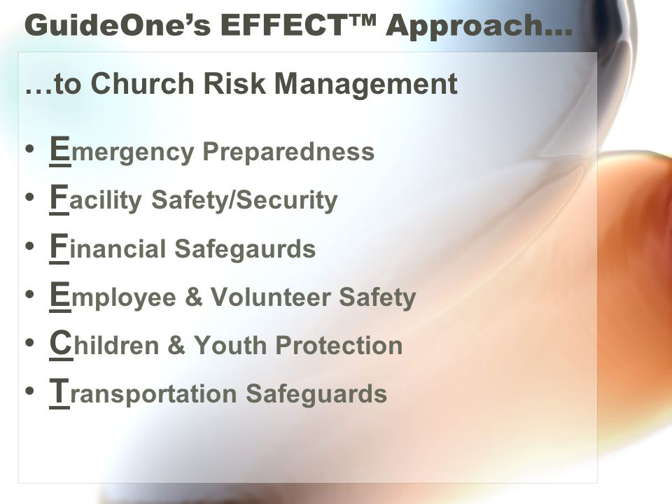 GuideOne's EFFECT™ Approach… …to Church Risk Management E mergency Preparedness F acility Safety/Security F inancial Safegaurds E mployee & Volunteer Safety C hildren & Youth Protection T ransportation Safeguards