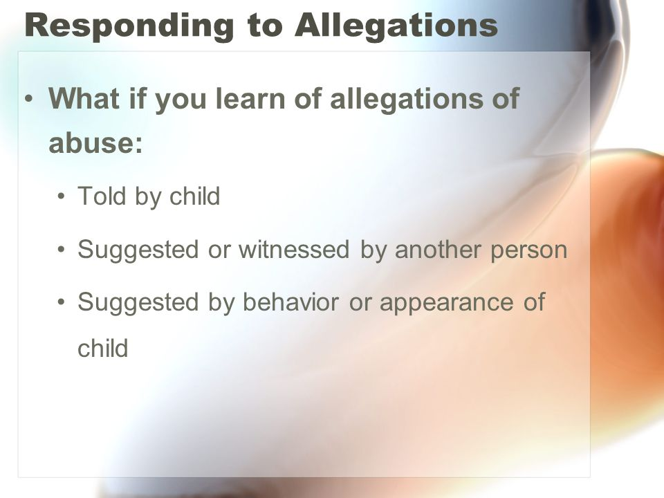 Responding to Allegations What if you learn of allegations of abuse: Told by child Suggested or witnessed by another person Suggested by behavior or appearance of child
