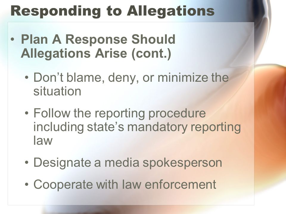 Responding to Allegations Plan A Response Should Allegations Arise (cont.) Don't blame, deny, or minimize the situation Follow the reporting procedure including state's mandatory reporting law Designate a media spokesperson Cooperate with law enforcement