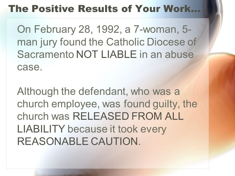 The Positive Results of Your Work… On February 28, 1992, a 7-woman, 5- man jury found the Catholic Diocese of Sacramento NOT LIABLE in an abuse case.