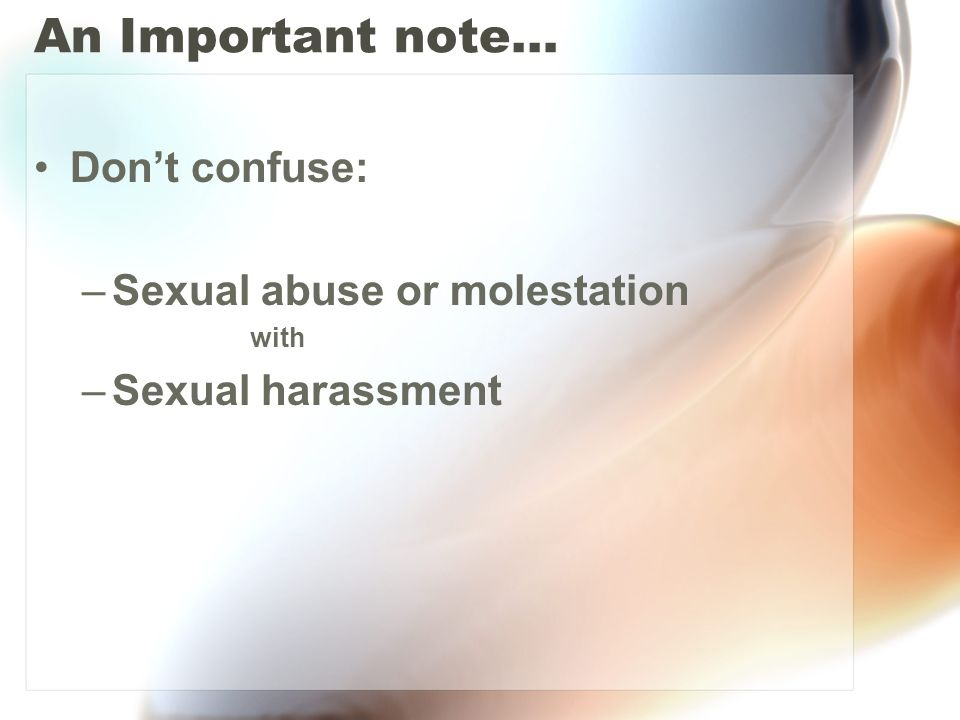 An Important note… Don't confuse: –Sexual abuse or molestation with –Sexual harassment