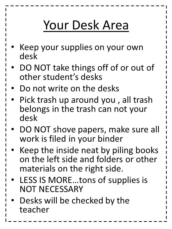 Your Desk Area Keep your supplies on your own desk DO NOT take things off of or out of other student's desks Do not write on the desks Pick trash up around you, all trash belongs in the trash can not your desk DO NOT shove papers, make sure all work is filed in your binder Keep the inside neat by piling books on the left side and folders or other materials on the right side.