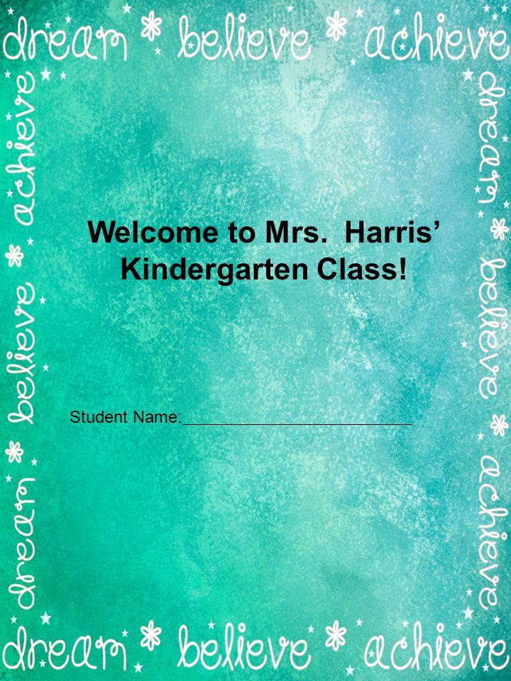Welcome to Mrs. Harris' Kindergarten Class! Student Name: ___________________________
