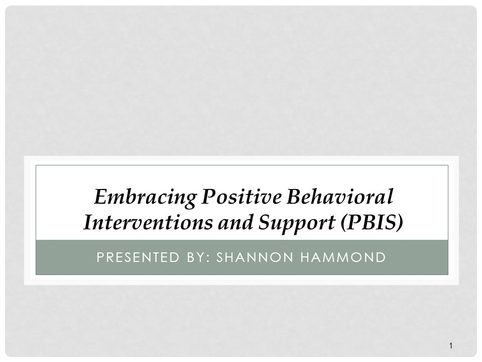 1 PRESENTED BY: SHANNON HAMMOND Embracing Positive Behavioral Interventions and Support (PBIS)