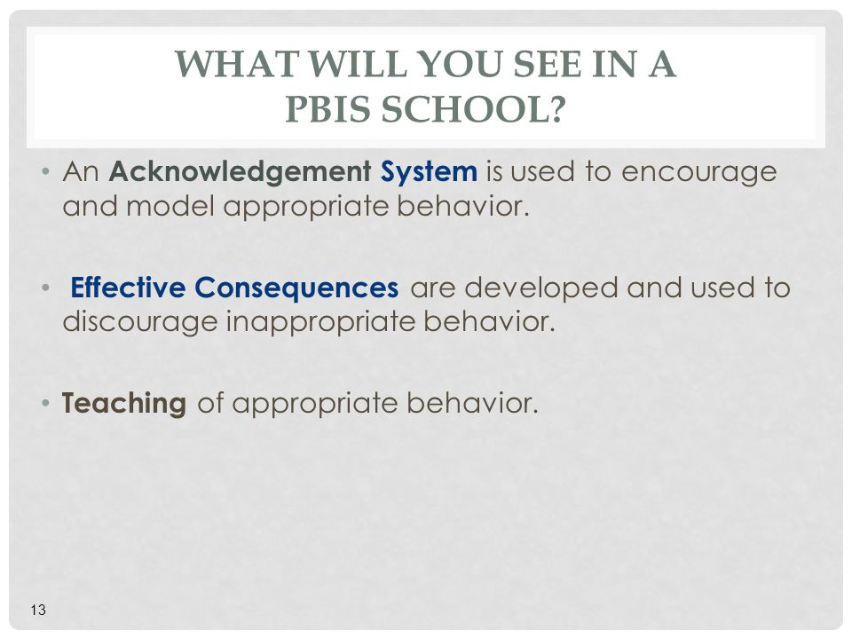 WHAT WILL YOU SEE IN A PBIS SCHOOL? An Acknowledgement System is used to encourage and model appropriate behavior. Effective Consequences are develope