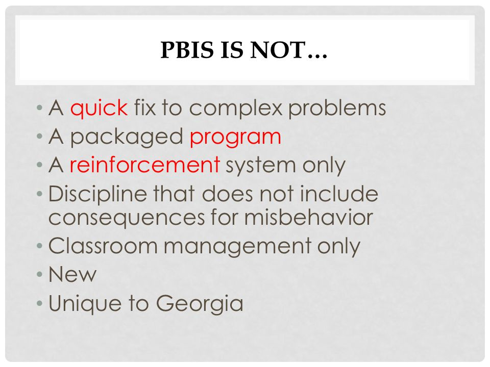 PBIS IS NOT… A quick fix to complex problems A packaged program A reinforcement system only Discipline that does not include consequences for misbehav