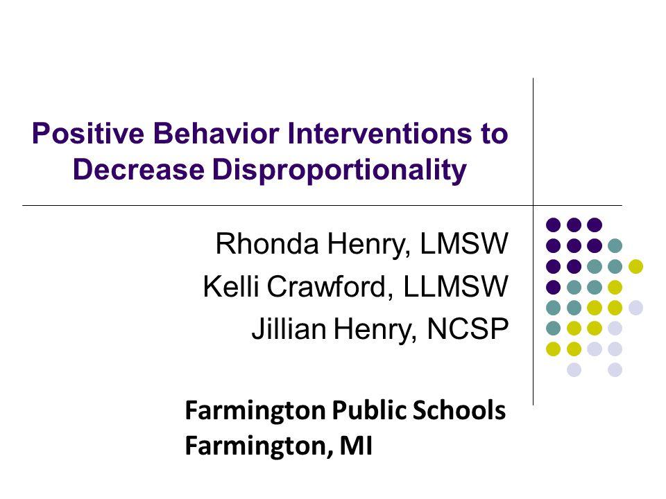 Positive Behavior Interventions to Decrease Disproportionality Rhonda Henry, LMSW Kelli Crawford, LLMSW Jillian Henry, NCSP Farmington Public Schools Farmington, MI