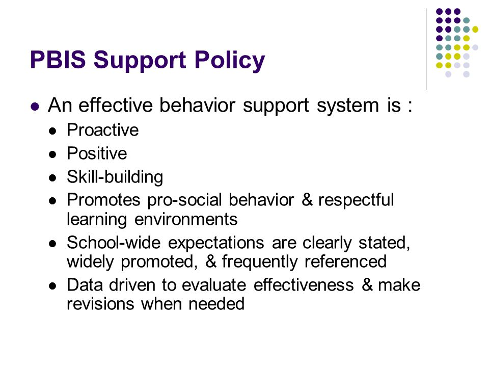 PBIS Support Policy An effective behavior support system is : Proactive Positive Skill-building Promotes pro-social behavior & respectful learning environments School-wide expectations are clearly stated, widely promoted, & frequently referenced Data driven to evaluate effectiveness & make revisions when needed