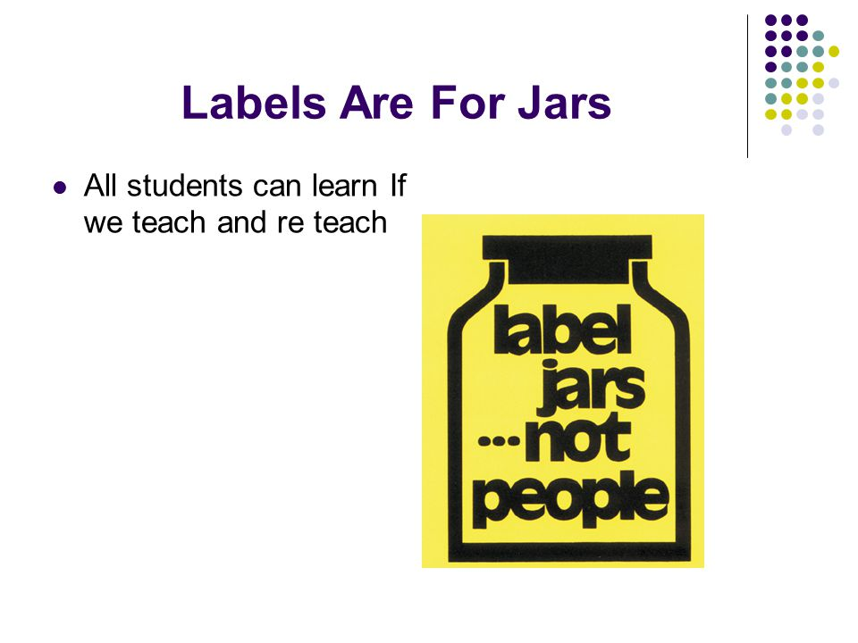 Labels Are For Jars All students can learn If we teach and re teach