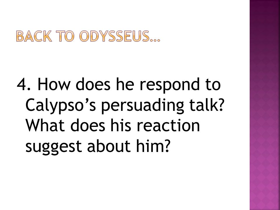 4. How does he respond to Calypso's persuading talk? What does his reaction suggest about him?