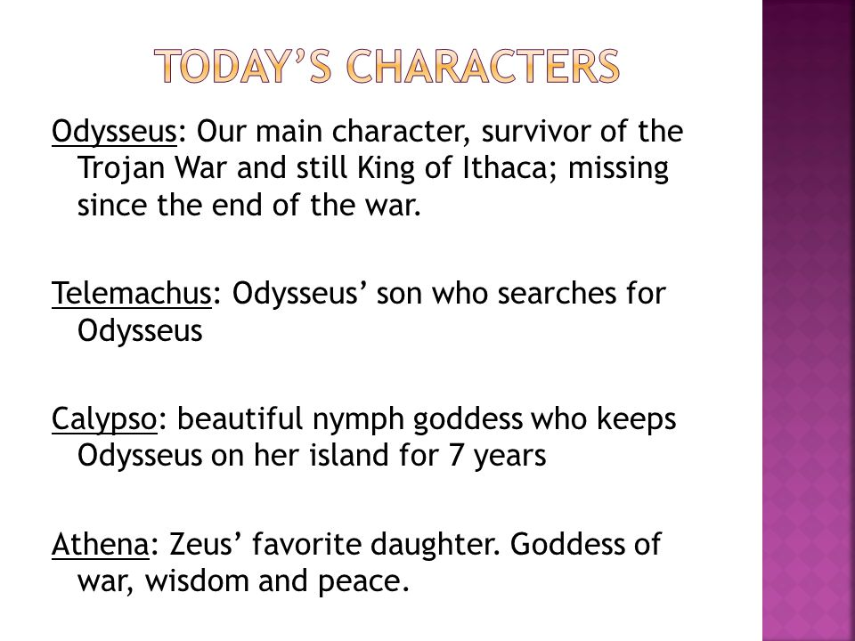 Odysseus: Our main character, survivor of the Trojan War and still King of Ithaca; missing since the end of the war.