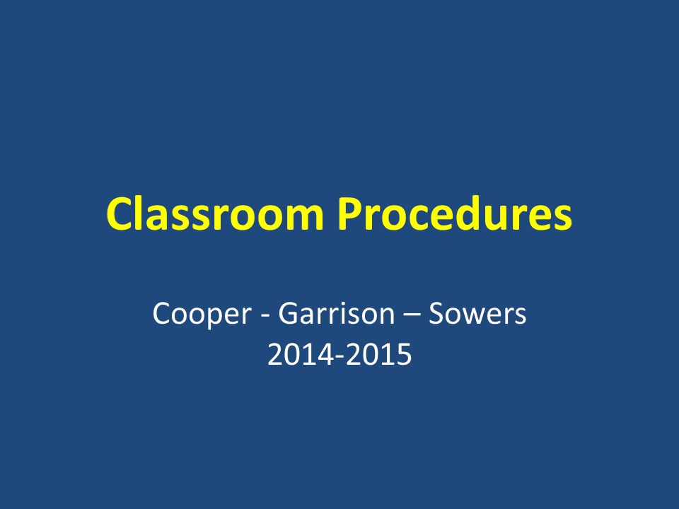 Classroom Procedures Cooper - Garrison – Sowers 2014-2015