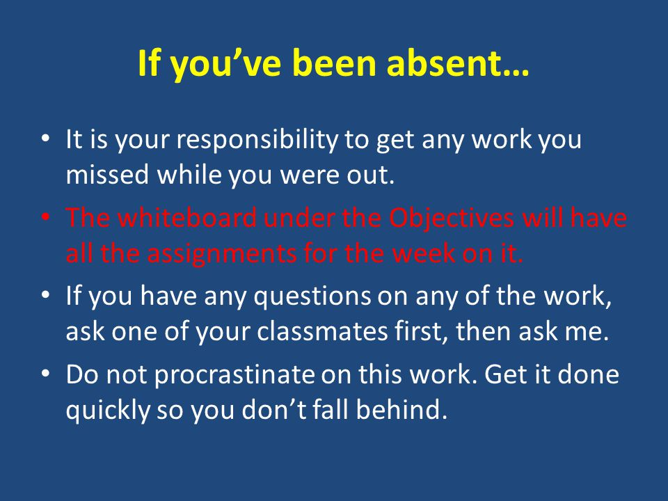 If you've been absent… It is your responsibility to get any work you missed while you were out.
