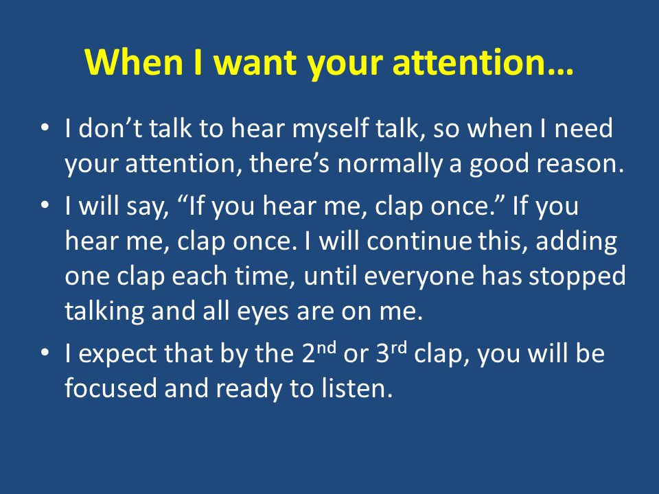 When I want your attention… I don't talk to hear myself talk, so when I need your attention, there's normally a good reason.