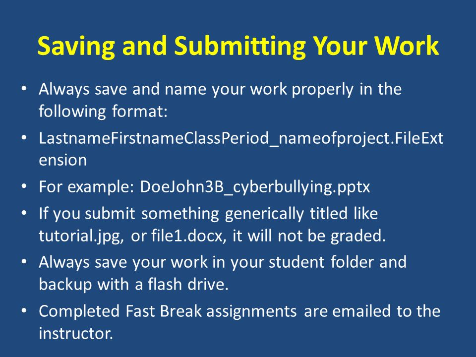 Saving and Submitting Your Work Always save and name your work properly in the following format: LastnameFirstnameClassPeriod_nameofproject.FileExt ension For example: DoeJohn3B_cyberbullying.pptx If you submit something generically titled like tutorial.jpg, or file1.docx, it will not be graded.