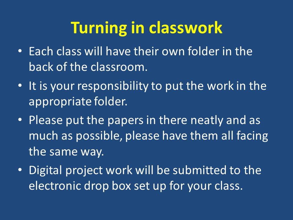 Turning in classwork Each class will have their own folder in the back of the classroom.